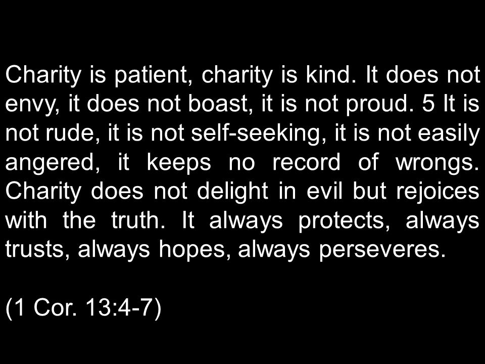 Charity is patient, charity is kind.It does not envy, it does not boast, it is not proud.