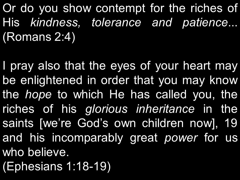 Or do you show contempt for the riches of His kindness, tolerance and patience...