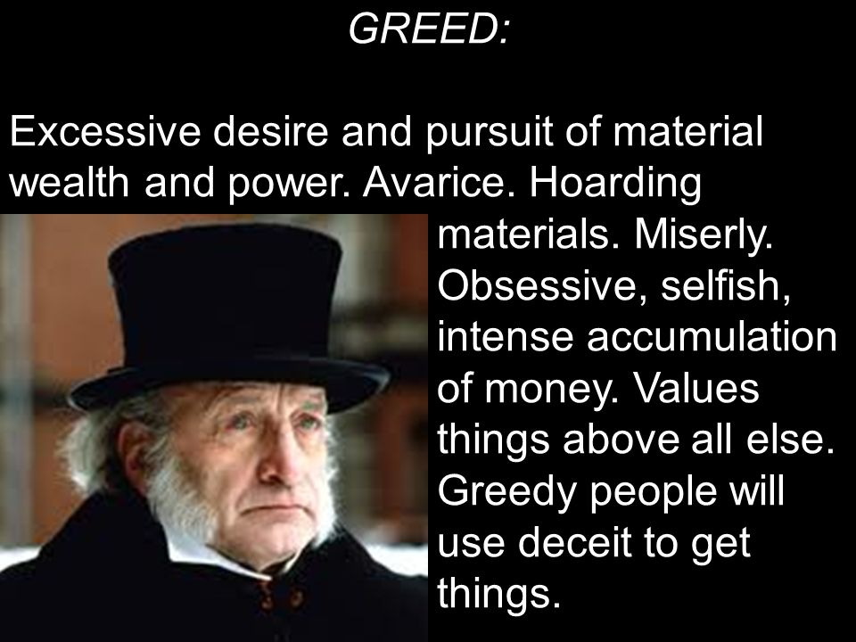 GREED: Excessive desire and pursuit of material wealth and power.