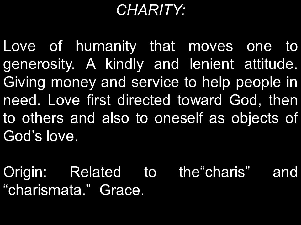 CHARITY: Love of humanity that moves one to generosity.