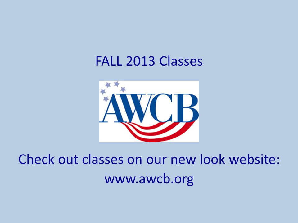 FALL 2013 Classes Check out classes on our new look website: www.awcb.org