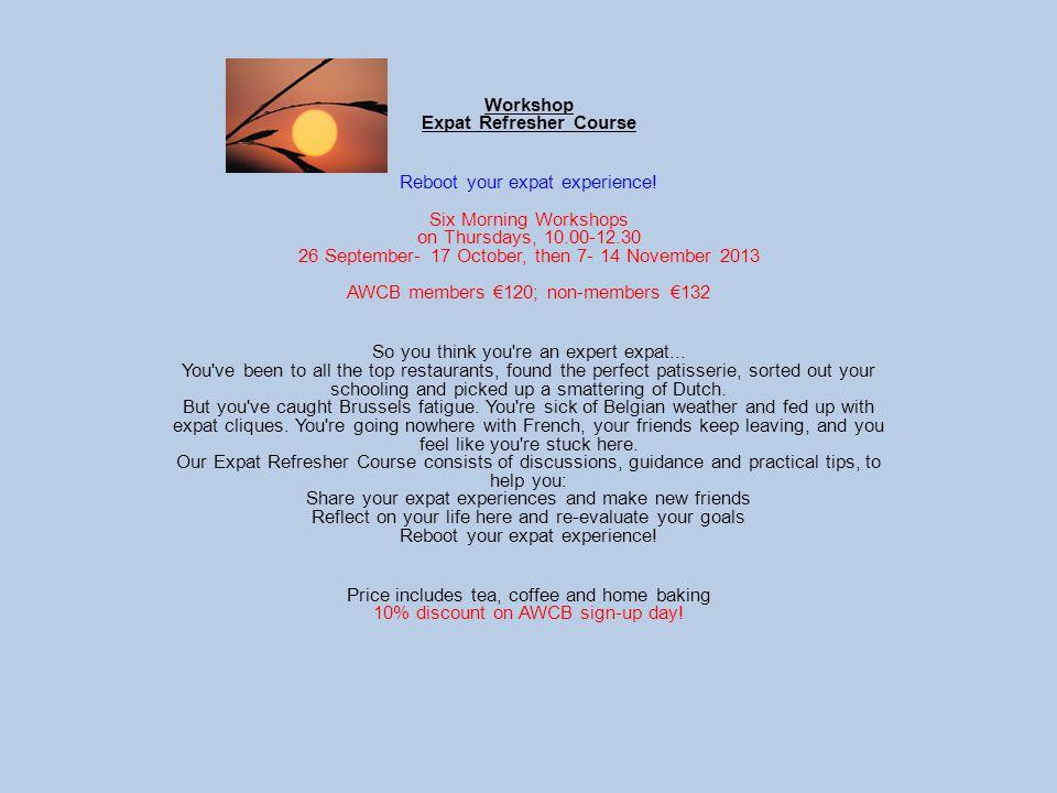Workshop Expat Refresher Course Reboot your expat experience! Six Morning Workshops on Thursdays, 10.00-12.30 26 September- 17 October, then 7- 14 Nov