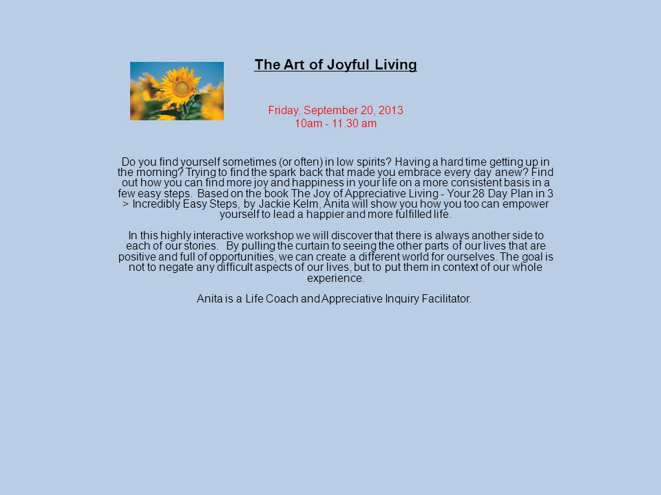 The Art of Joyful Living Friday, September 20, 2013 10am - 11.30 am Do you find yourself sometimes (or often) in low spirits.
