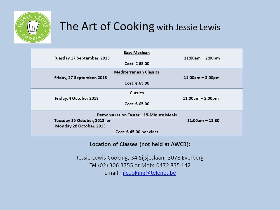 The Art of Cooking with Jessie Lewis Location of Classes (not held at AWCB): Jessie Lewis Cooking, 34 Sijsjeslaan, 3078 Everberg Tel (02) 306 3755 or Mob: 0472 835 142 Email: jlcooking@telenet.bejlcooking@telenet.be Easy Mexican Tuesday 17 September, 2013 11:00am – 2:00pm Cost: € 65.00 Mediterranean Classics Friday, 27 September, 2013 11:00am – 2:00pm Cost: € 65.00 Curries Friday, 4 October 2013 11:00am – 2:00pm Cost: € 65.00 Demonstration Taster – 15-Minute Meals Tuesday 15 October, 2013 or 11:00am – 12.30 Monday 28 October, 2013 Cost: € 45.00 per class