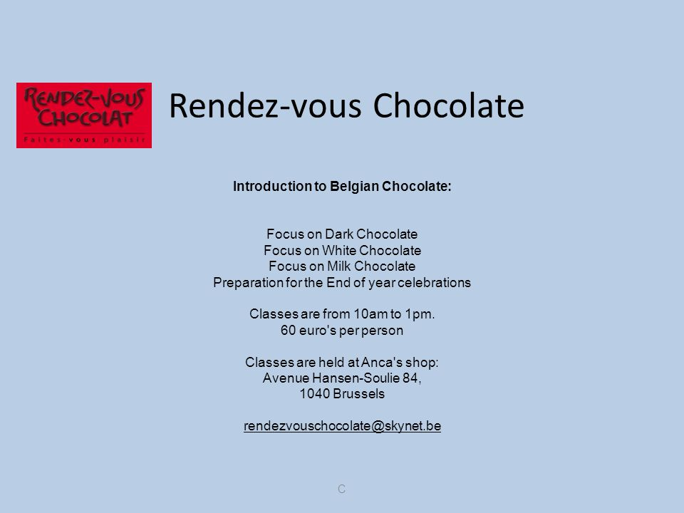Rendez-vous Chocolate Introduction to Belgian Chocolate: Focus on Dark Chocolate Focus on White Chocolate Focus on Milk Chocolate Preparation for the End of year celebrations Classes are from 10am to 1pm.