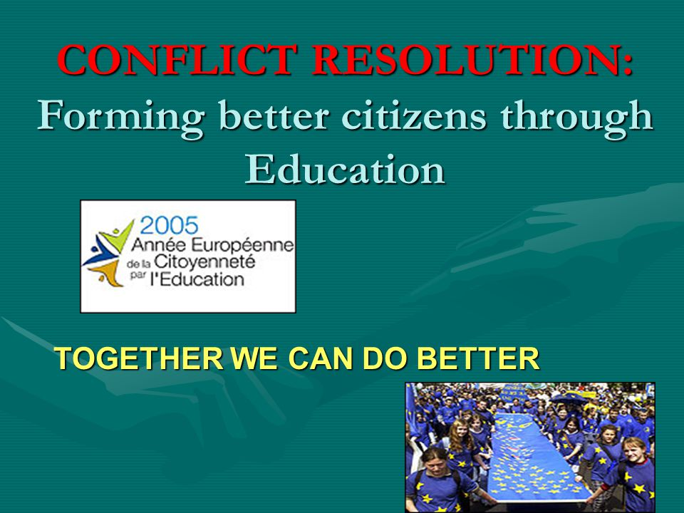 TOGETHER WE CAN DO BETTER CONFLICT RESOLUTION: Forming better citizens through Education
