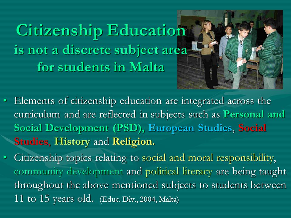 Citizenship Education is not a discrete subject area for students in Malta Elements of citizenship education are integrated across the curriculum and are reflected in subjects such as Personal and Social Development (PSD), European Studies, Social Studies, History and Religion.Elements of citizenship education are integrated across the curriculum and are reflected in subjects such as Personal and Social Development (PSD), European Studies, Social Studies, History and Religion.