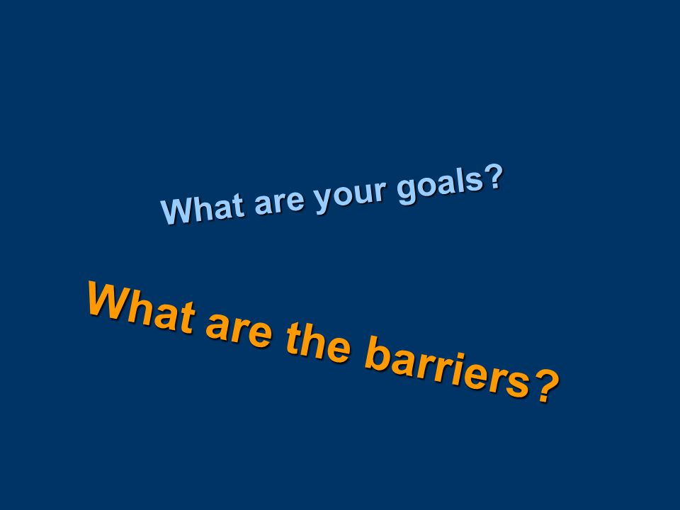 What are your goals What are the barriers
