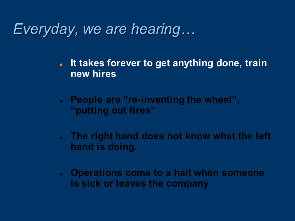 Everyday, we are hearing… l It takes forever to get anything done, train new hires l People are re-inventing the wheel , putting out fires l The right hand does not know what the left hand is doing.