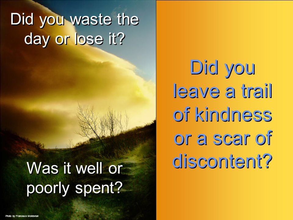 Did you leave a trail of kindness or a scar of discontent.