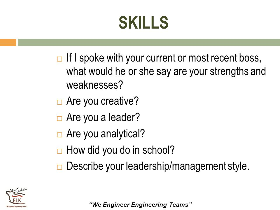 """""""We Engineer Engineering Teams"""" SKILLS  If I spoke with your current or most recent boss, what would he or she say are your strengths and weaknesses?"""