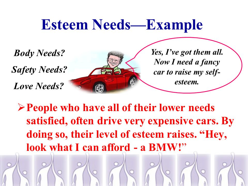 Esteem Needs (Ego Needs)  There are two types of esteem needs.