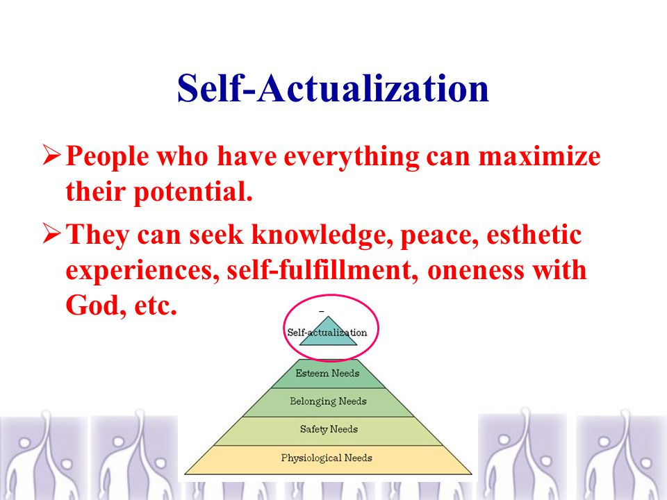 Self-Actualization  The need for self-actualization is the desire –to become more and more what one is, –to become everything that one is capable of becoming.