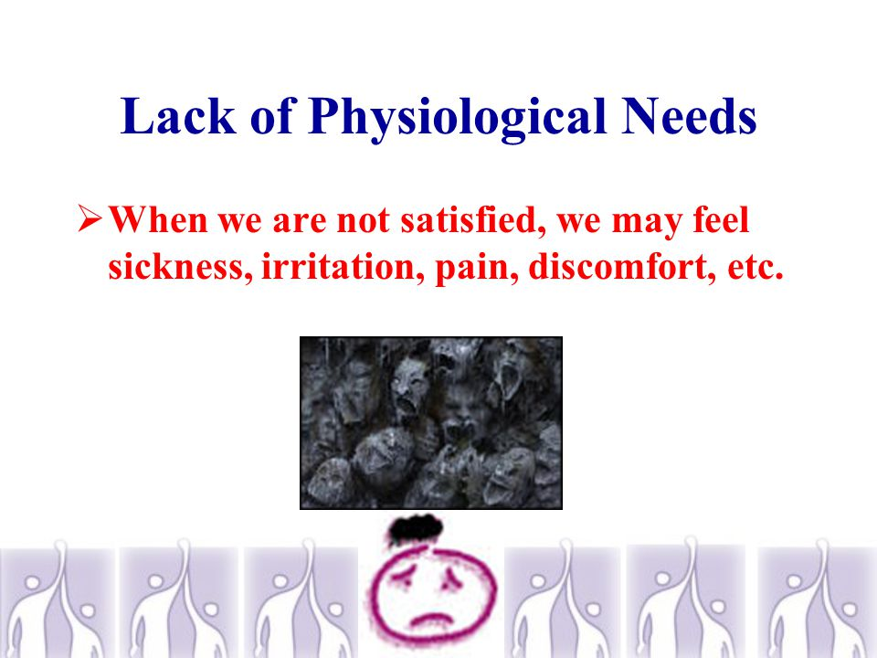 Lack of Physiological Needs  When we are not satisfied, we may feel sickness, irritation, pain, discomfort, etc.