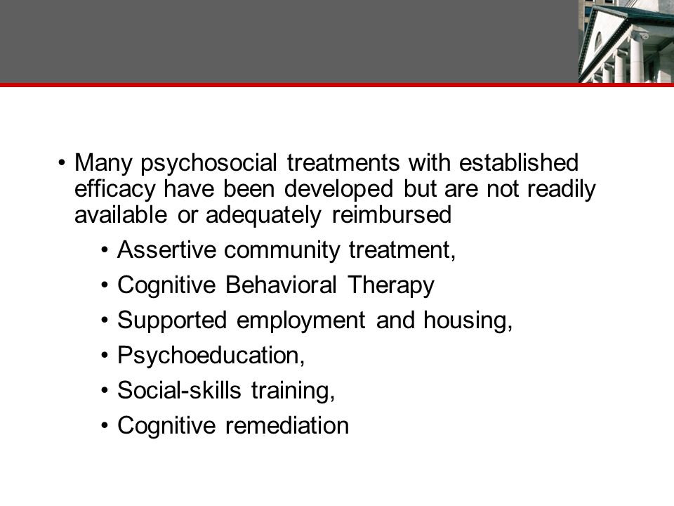 Many psychosocial treatments with established efficacy have been developed but are not readily available or adequately reimbursed Assertive community treatment, Cognitive Behavioral Therapy Supported employment and housing, Psychoeducation, Social-skills training, Cognitive remediation 10