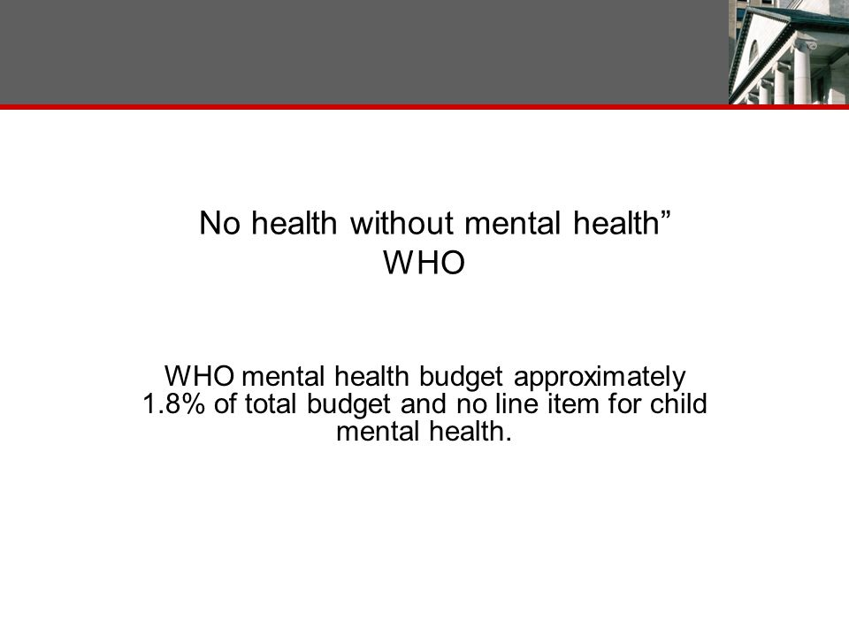 No health without mental health WHO WHO mental health budget approximately 1.8% of total budget and no line item for child mental health.