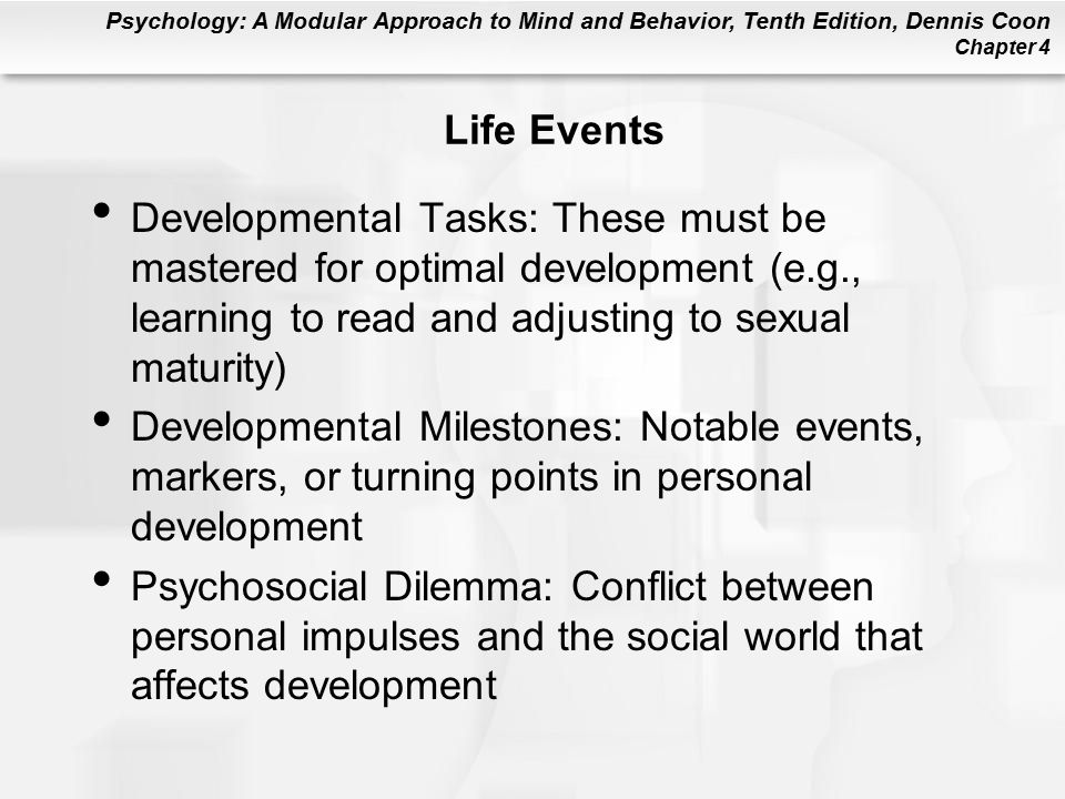 Psychology: A Modular Approach to Mind and Behavior, Tenth Edition, Dennis Coon Chapter 4 Life Events Developmental Tasks: These must be mastered for optimal development (e.g., learning to read and adjusting to sexual maturity) Developmental Milestones: Notable events, markers, or turning points in personal development Psychosocial Dilemma: Conflict between personal impulses and the social world that affects development