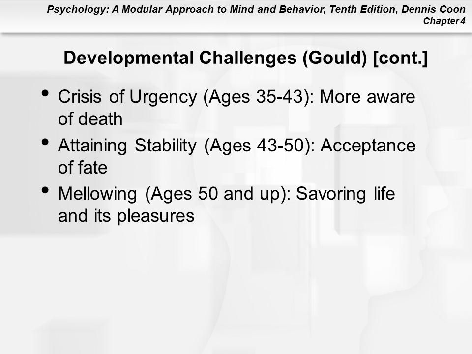 Psychology: A Modular Approach to Mind and Behavior, Tenth Edition, Dennis Coon Chapter 4 Developmental Challenges (Gould) [cont.] Crisis of Urgency (Ages 35-43): More aware of death Attaining Stability (Ages 43-50): Acceptance of fate Mellowing (Ages 50 and up): Savoring life and its pleasures