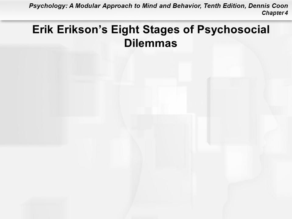 Psychology: A Modular Approach to Mind and Behavior, Tenth Edition, Dennis Coon Chapter 4 Erik Erikson's Eight Stages of Psychosocial Dilemmas