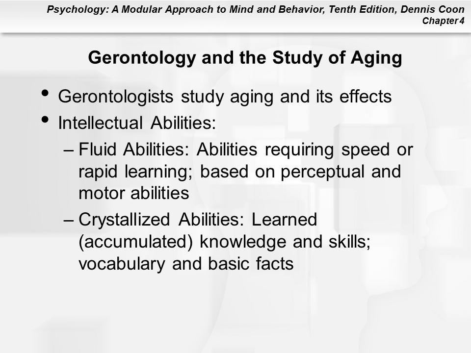 Psychology: A Modular Approach to Mind and Behavior, Tenth Edition, Dennis Coon Chapter 4 Gerontology and the Study of Aging Gerontologists study aging and its effects Intellectual Abilities: –Fluid Abilities: Abilities requiring speed or rapid learning; based on perceptual and motor abilities –Crystallized Abilities: Learned (accumulated) knowledge and skills; vocabulary and basic facts