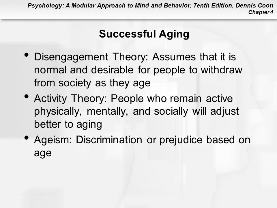 Psychology: A Modular Approach to Mind and Behavior, Tenth Edition, Dennis Coon Chapter 4 Successful Aging Disengagement Theory: Assumes that it is normal and desirable for people to withdraw from society as they age Activity Theory: People who remain active physically, mentally, and socially will adjust better to aging Ageism: Discrimination or prejudice based on age