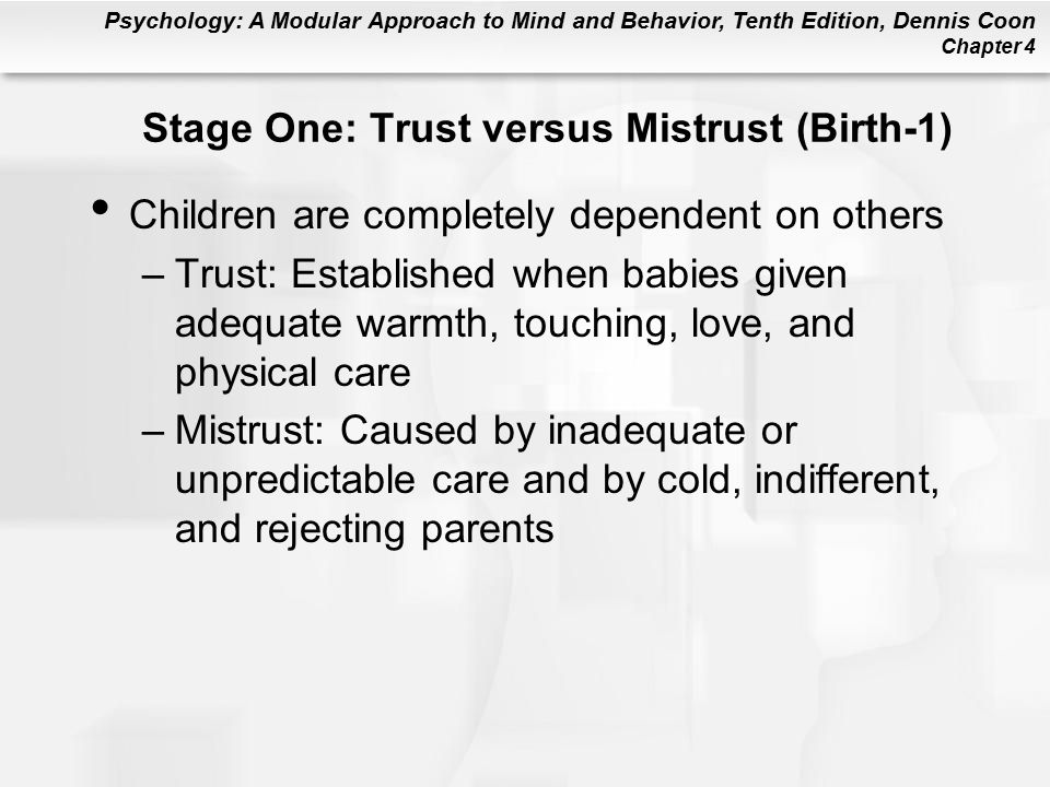 Psychology: A Modular Approach to Mind and Behavior, Tenth Edition, Dennis Coon Chapter 4 Stage One: Trust versus Mistrust (Birth-1) Children are completely dependent on others –Trust: Established when babies given adequate warmth, touching, love, and physical care –Mistrust: Caused by inadequate or unpredictable care and by cold, indifferent, and rejecting parents