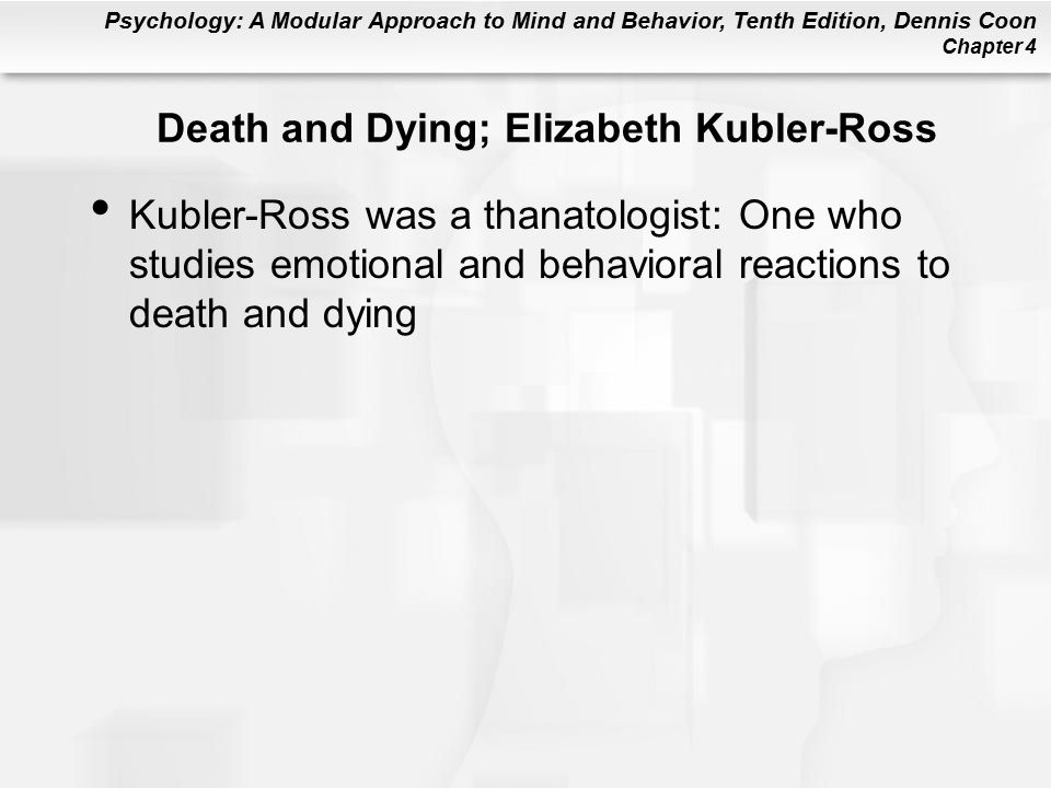 Psychology: A Modular Approach to Mind and Behavior, Tenth Edition, Dennis Coon Chapter 4 Death and Dying; Elizabeth Kubler-Ross Kubler-Ross was a thanatologist: One who studies emotional and behavioral reactions to death and dying