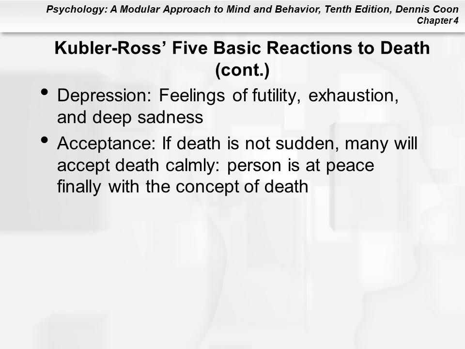 Psychology: A Modular Approach to Mind and Behavior, Tenth Edition, Dennis Coon Chapter 4 Kubler-Ross' Five Basic Reactions to Death (cont.) Depression: Feelings of futility, exhaustion, and deep sadness Acceptance: If death is not sudden, many will accept death calmly: person is at peace finally with the concept of death