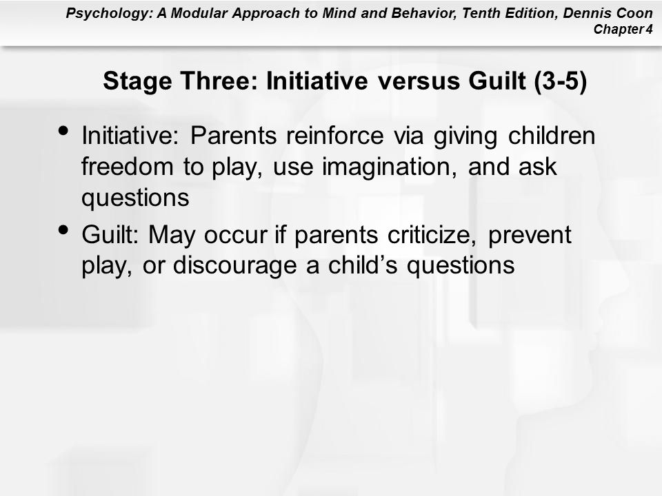 Psychology: A Modular Approach to Mind and Behavior, Tenth Edition, Dennis Coon Chapter 4 Stage Three: Initiative versus Guilt (3-5) Initiative: Parents reinforce via giving children freedom to play, use imagination, and ask questions Guilt: May occur if parents criticize, prevent play, or discourage a child's questions