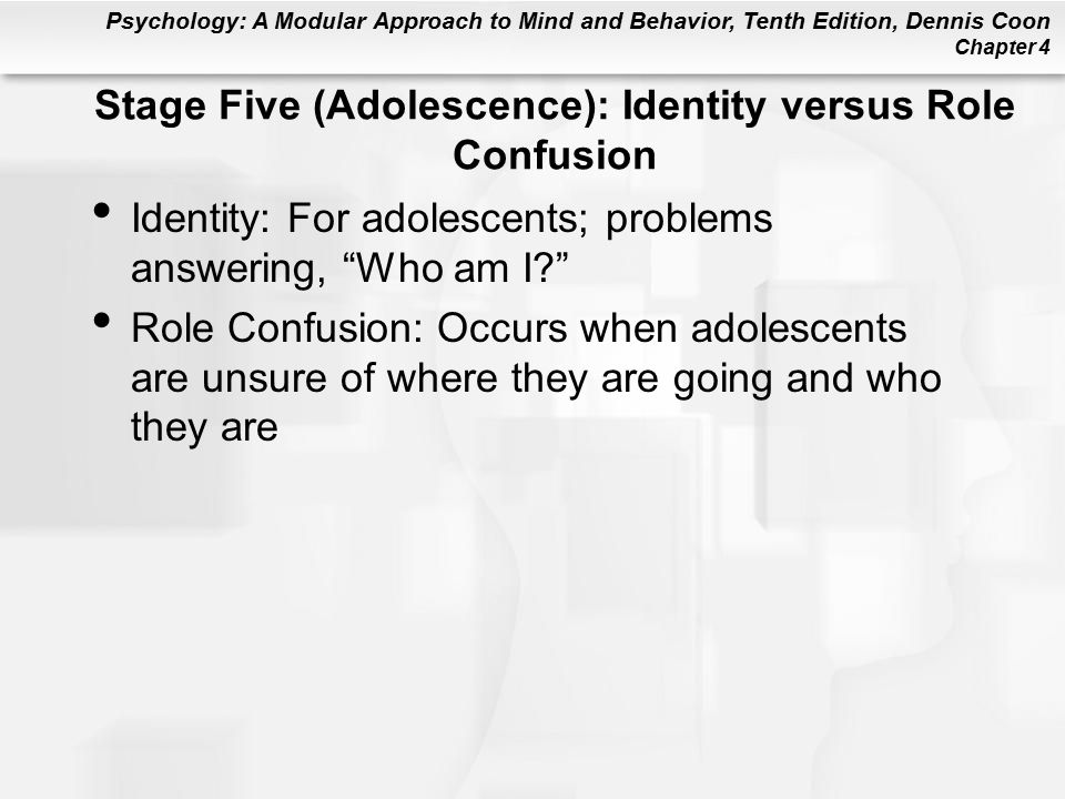 Psychology: A Modular Approach to Mind and Behavior, Tenth Edition, Dennis Coon Chapter 4 Stage Five (Adolescence): Identity versus Role Confusion Identity: For adolescents; problems answering, Who am I Role Confusion: Occurs when adolescents are unsure of where they are going and who they are