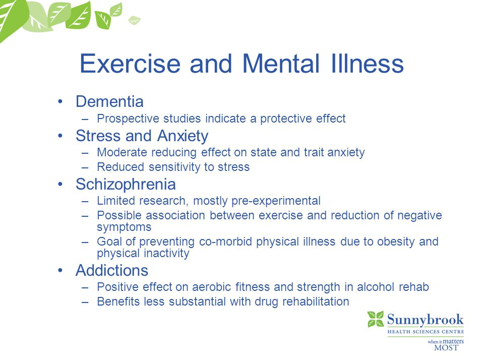 Exercise and Mental Illness Dementia –Prospective studies indicate a protective effect Stress and Anxiety –Moderate reducing effect on state and trait anxiety –Reduced sensitivity to stress Schizophrenia –Limited research, mostly pre-experimental –Possible association between exercise and reduction of negative symptoms –Goal of preventing co-morbid physical illness due to obesity and physical inactivity Addictions –Positive effect on aerobic fitness and strength in alcohol rehab –Benefits less substantial with drug rehabilitation