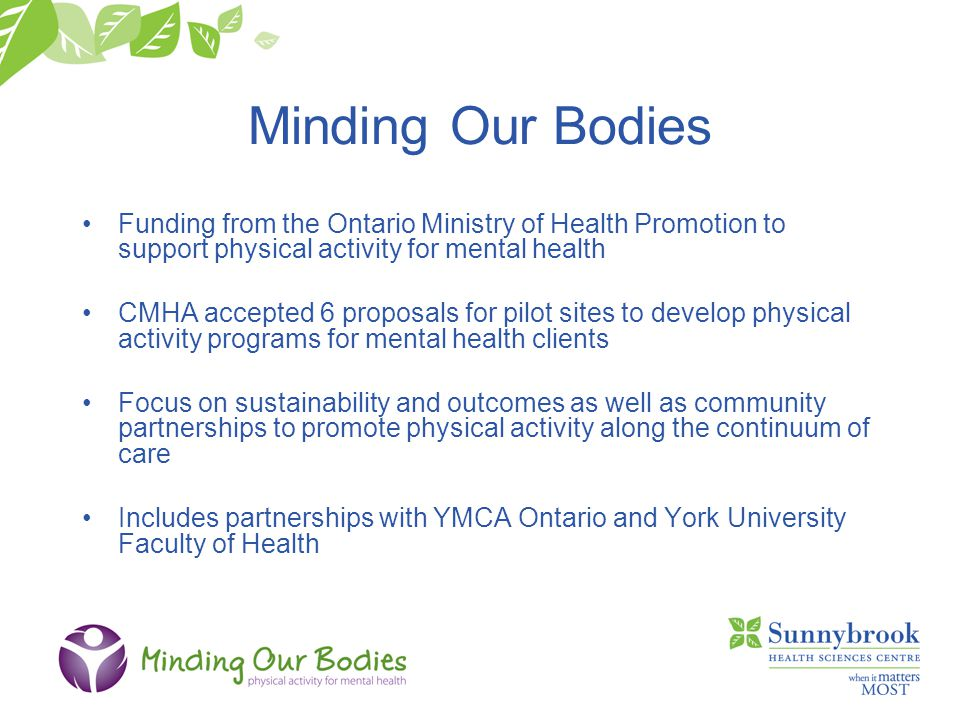 Minding Our Bodies Funding from the Ontario Ministry of Health Promotion to support physical activity for mental health CMHA accepted 6 proposals for pilot sites to develop physical activity programs for mental health clients Focus on sustainability and outcomes as well as community partnerships to promote physical activity along the continuum of care Includes partnerships with YMCA Ontario and York University Faculty of Health