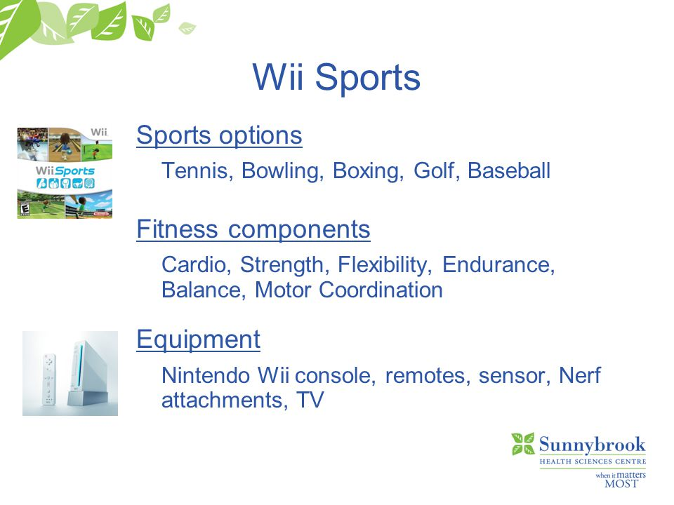 Wii Sports Sports options Tennis, Bowling, Boxing, Golf, Baseball Fitness components Cardio, Strength, Flexibility, Endurance, Balance, Motor Coordination Equipment Nintendo Wii console, remotes, sensor, Nerf attachments, TV