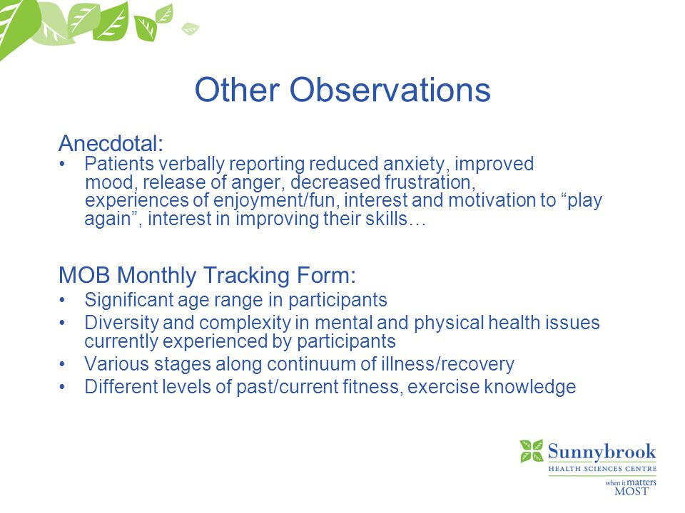 Other Observations Anecdotal: Patients verbally reporting reduced anxiety, improved mood, release of anger, decreased frustration, experiences of enjoyment/fun, interest and motivation to play again , interest in improving their skills… MOB Monthly Tracking Form: Significant age range in participants Diversity and complexity in mental and physical health issues currently experienced by participants Various stages along continuum of illness/recovery Different levels of past/current fitness, exercise knowledge