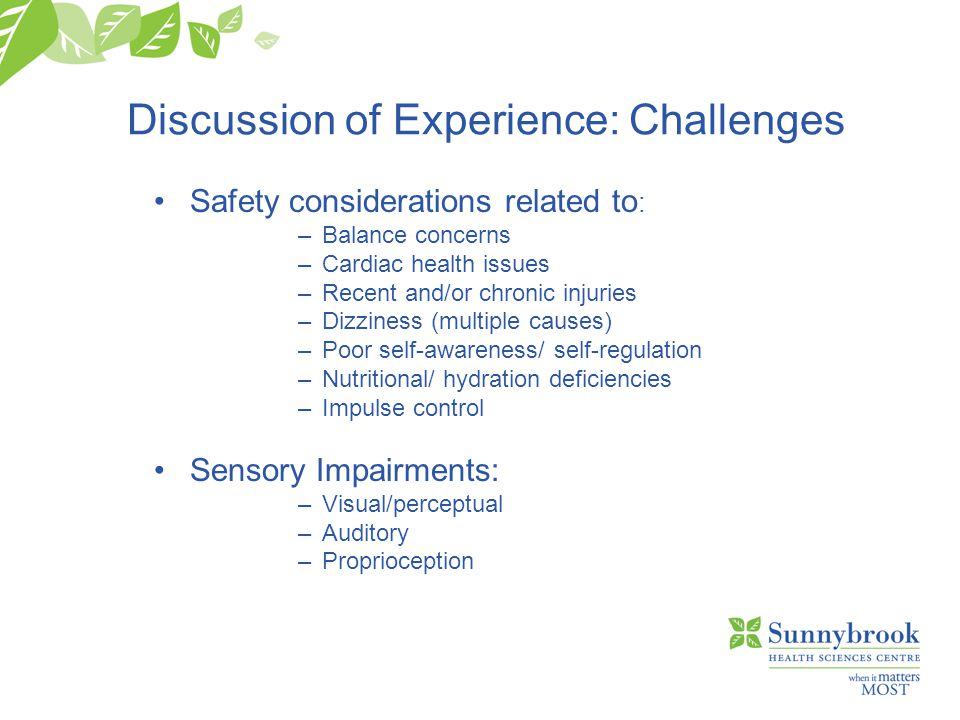 Discussion of Experience: Challenges Safety considerations related to : –Balance concerns –Cardiac health issues –Recent and/or chronic injuries –Dizziness (multiple causes) –Poor self-awareness/ self-regulation –Nutritional/ hydration deficiencies –Impulse control Sensory Impairments: –Visual/perceptual –Auditory –Proprioception