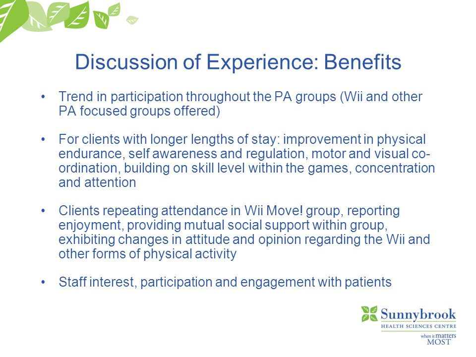 Discussion of Experience: Benefits Trend in participation throughout the PA groups (Wii and other PA focused groups offered) For clients with longer lengths of stay: improvement in physical endurance, self awareness and regulation, motor and visual co- ordination, building on skill level within the games, concentration and attention Clients repeating attendance in Wii Move.