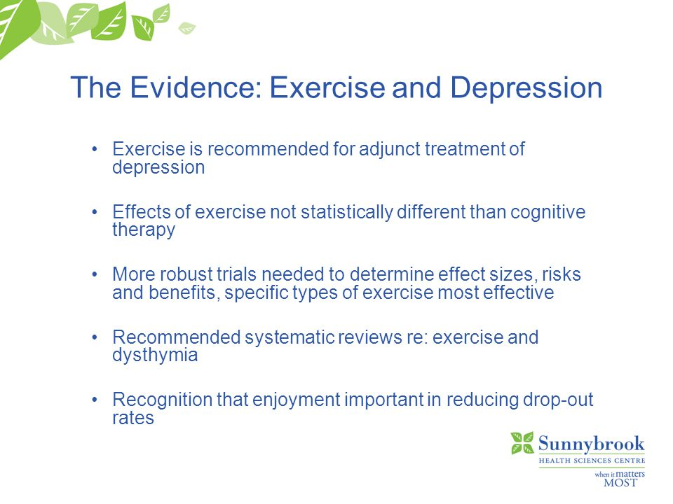 The Evidence: Exercise and Depression Exercise is recommended for adjunct treatment of depression Effects of exercise not statistically different than cognitive therapy More robust trials needed to determine effect sizes, risks and benefits, specific types of exercise most effective Recommended systematic reviews re: exercise and dysthymia Recognition that enjoyment important in reducing drop-out rates