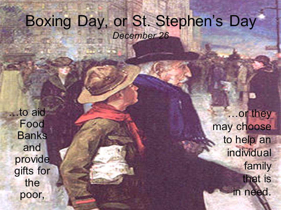 Boxing Day, or St. Stephen's Day December 26 To keep the tradition of Boxing Day alive, many businesses, organizations, and families donate their time