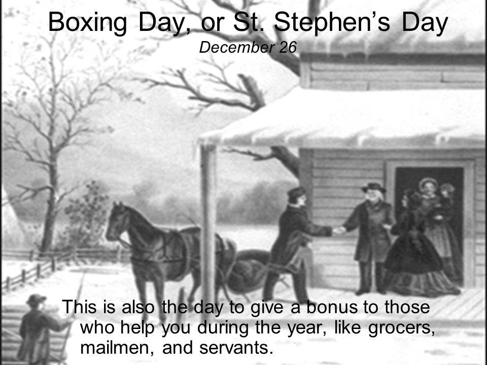 Boxing Day, or St. Stephen's Day December 26 …to aid Food Banks and provide gifts for the poor, …or they may choose to help an individual family that