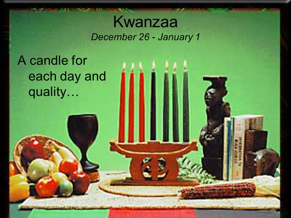 Kwanzaa December 26 - January 1 Ingathering Reverence Commemoration Recommitment Celebration This celebration builds on the five fundamental activities of Continental African first fruit celebrations: www.officialkwanzaawebsite.org