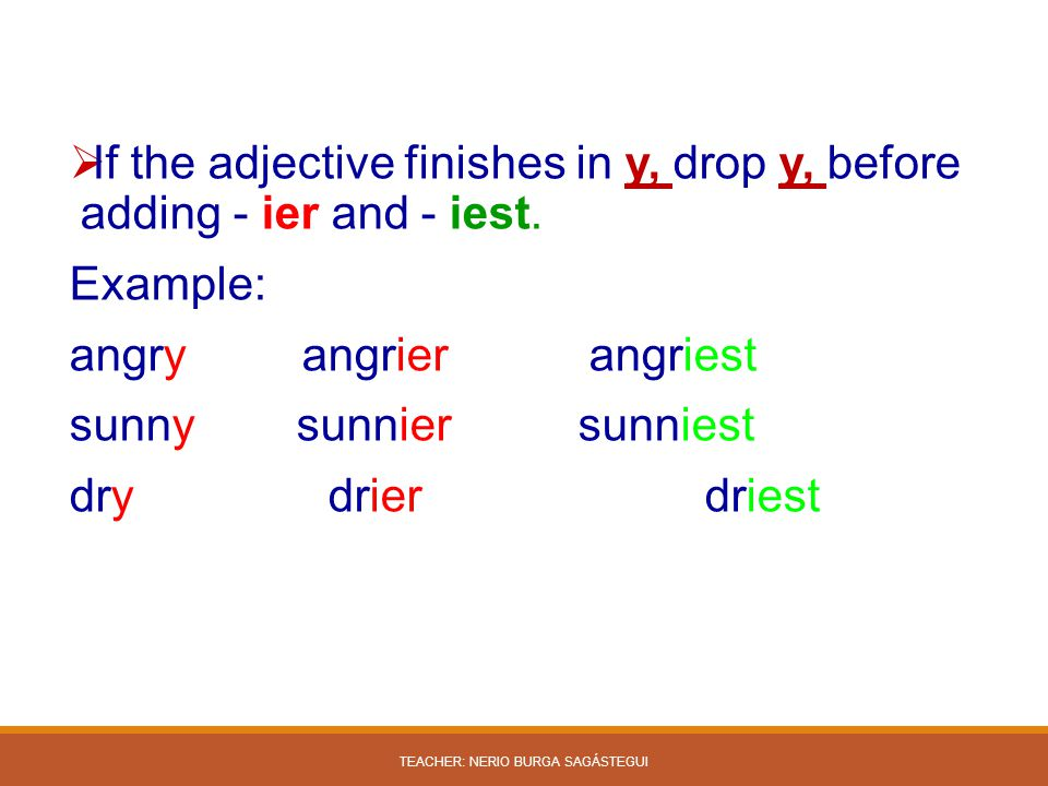  If the adjective finishes in y, drop y, before adding - ier and - iest. Example: angry angrier angriest sunny sunnier sunniest dry drier driest TEAC