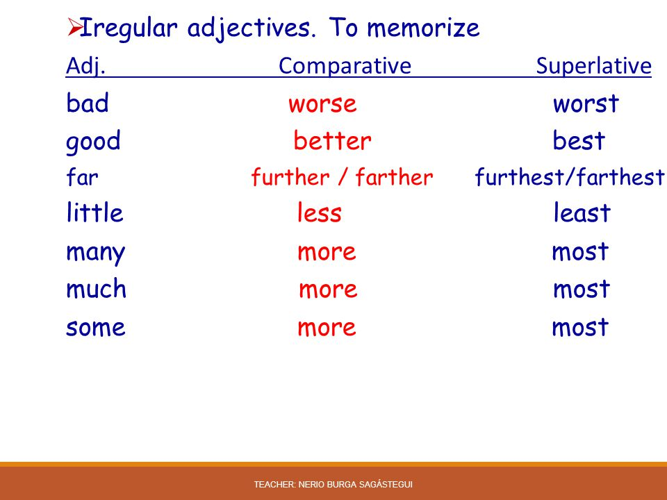  Iregular adjectives. To memorize Adj. Comparative Superlative bad worse worst good better best far further / farther furthest/farthest little less l