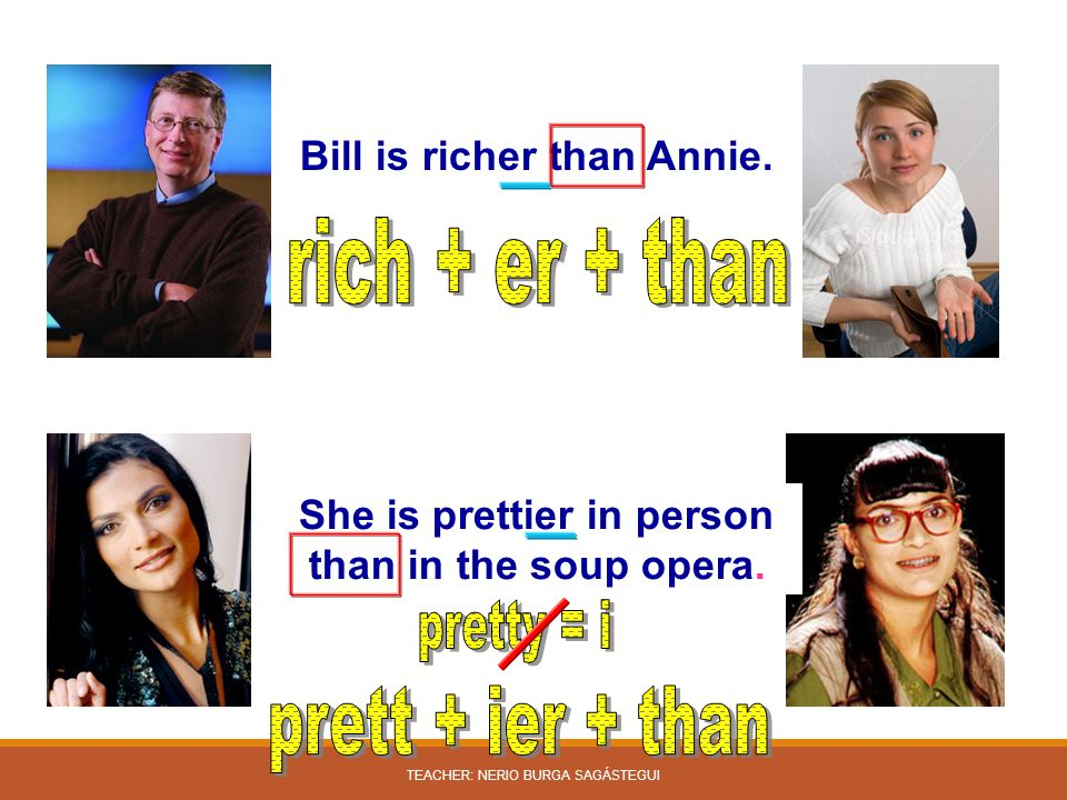 Bill is richer than Annie. She is prettier in person than in the soup opera. TEACHER: NERIO BURGA SAGÁSTEGUI