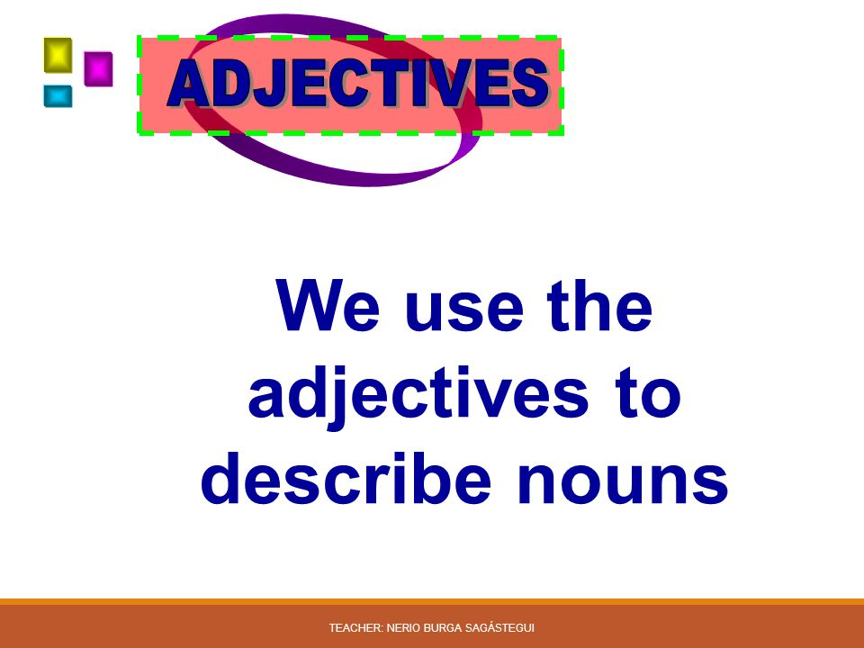 We use the adjectives to describe nouns TEACHER: NERIO BURGA SAGÁSTEGUI