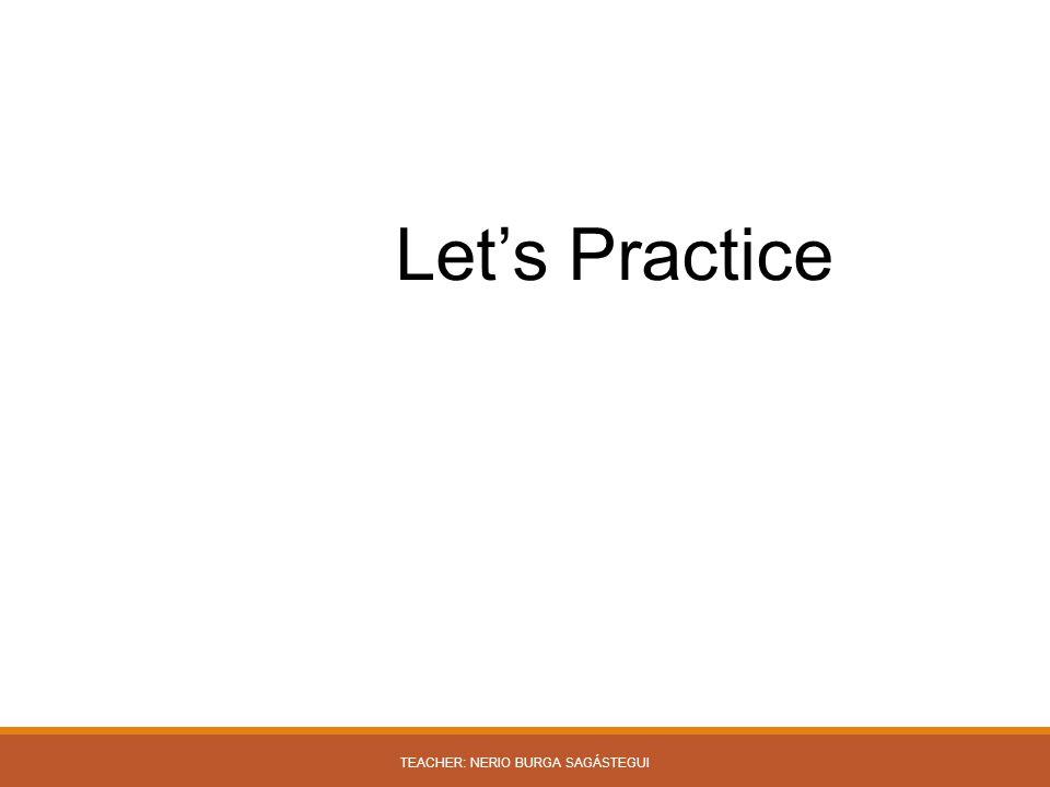 Let's Practice TEACHER: NERIO BURGA SAGÁSTEGUI