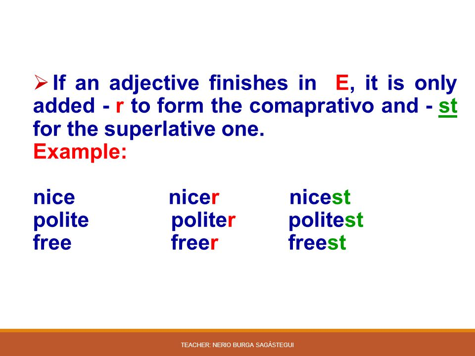  If an adjective finishes in E, it is only added - r to form the comaprativo and - st for the superlative one. Example: nice nicer nicest polite poli