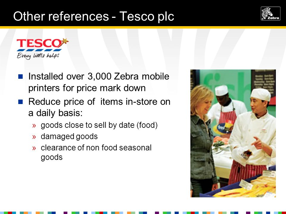 Other references - Tesco plc Installed over 3,000 Zebra mobile printers for price mark down Reduce price of items in-store on a daily basis: »goods close to sell by date (food) »damaged goods »clearance of non food seasonal goods