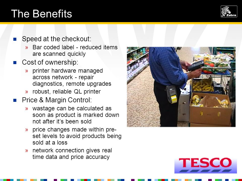The Benefits Speed at the checkout: »Bar coded label - reduced items are scanned quickly Cost of ownership: »printer hardware managed across network - repair diagnostics, remote upgrades »robust, reliable QL printer Price & Margin Control: »wastage can be calculated as soon as product is marked down not after it's been sold »price changes made within pre- set levels to avoid products being sold at a loss »network connection gives real time data and price accuracy