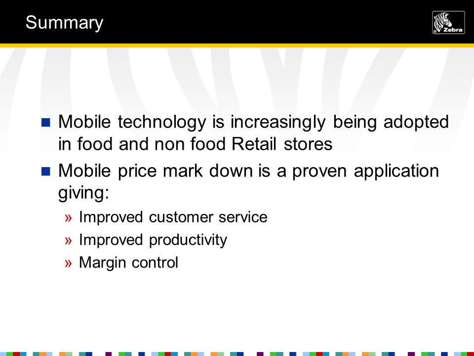 Summary Mobile technology is increasingly being adopted in food and non food Retail stores Mobile price mark down is a proven application giving: »Improved customer service »Improved productivity »Margin control