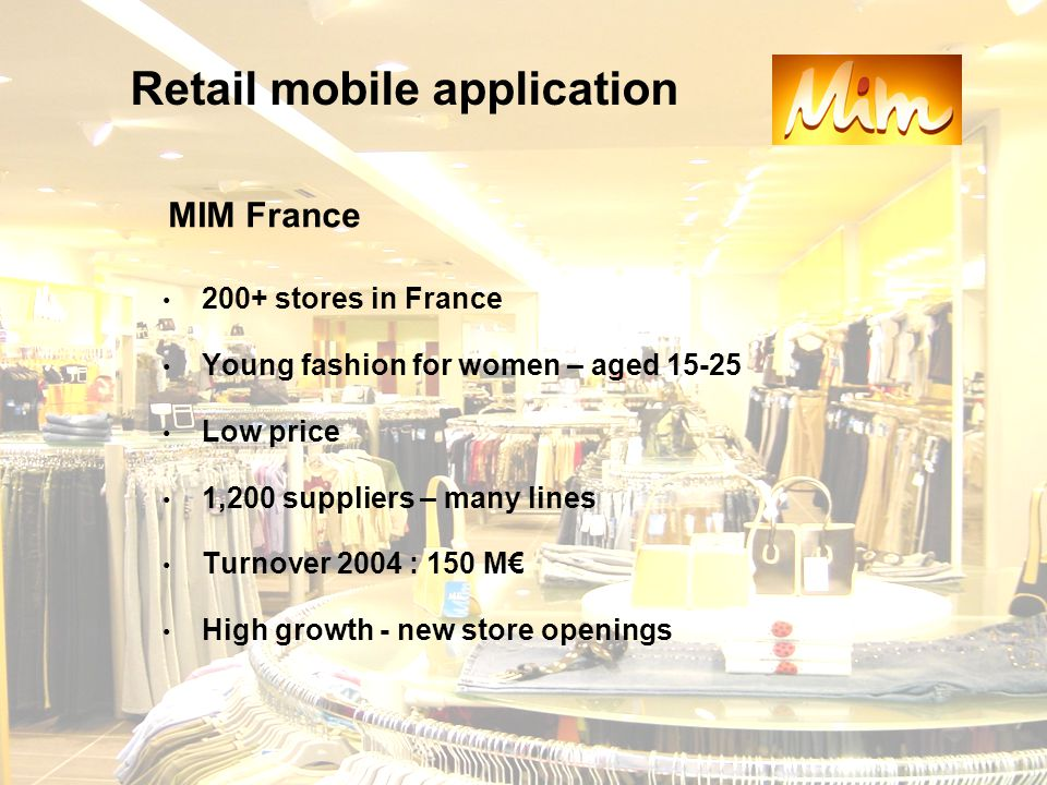 200+ stores in France Young fashion for women – aged 15-25 Low price 1,200 suppliers – many lines Turnover 2004 : 150 M€ High growth - new store openings Retail mobile application MIM France